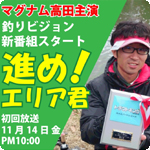 エリア待望の新番組「進め!エリア君」釣りビジョンで11月14日(金)22:00より初回放送